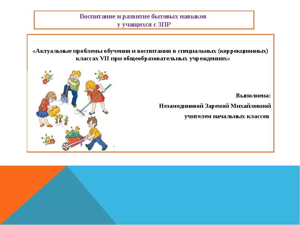 Воспитание и развитие бытовых навыков у учащихся с ЗПР «Актуальные проблемы о...