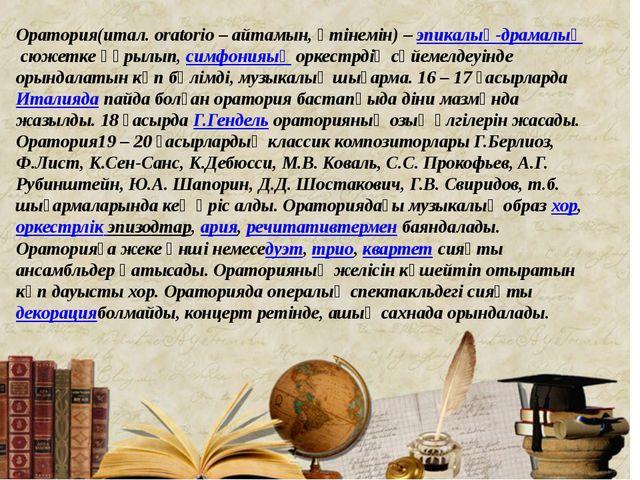 Оратория(итал.оrаtorіo–айтамын, өтінемін) –эпикалық-драмалықсюжетке құры...