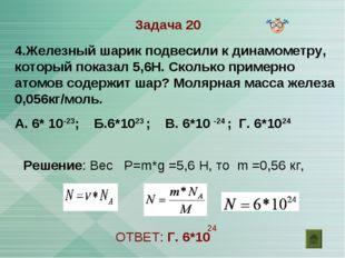 Задача 20 4.Железный шарик подвесили к динамометру, который показал 5,6Н. Ско