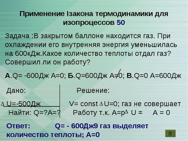 Применение Iзакона термодинамики для изопроцессов 50 Задача :В закрытом балло...