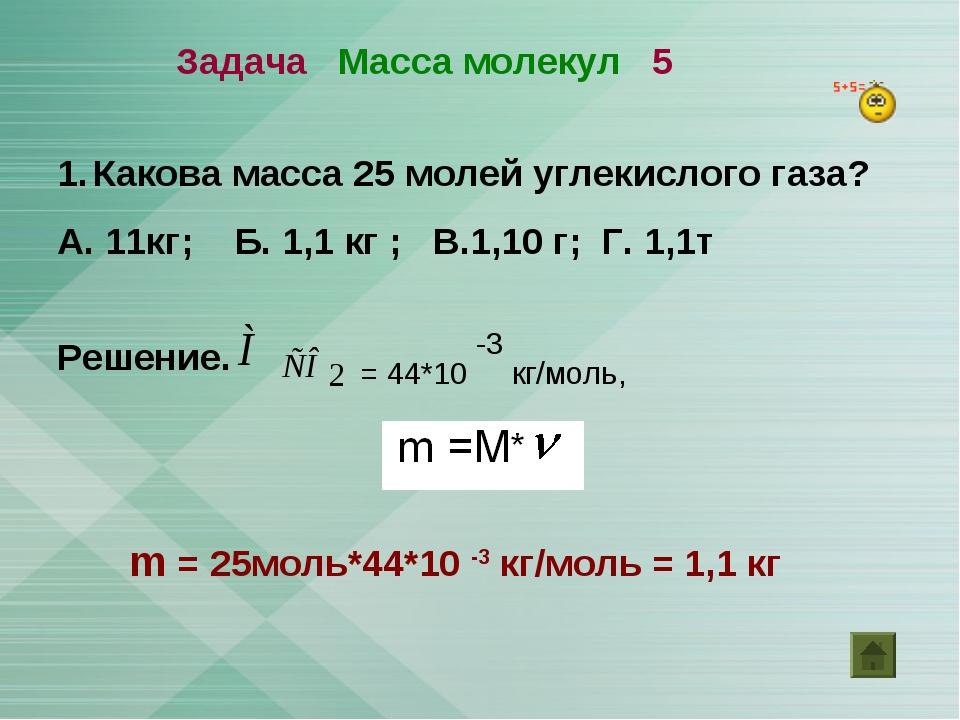 Задача Масса молекул 5 Какова масса 25 молей углекислого газа? А. 11кг; Б. 1,...