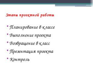 Этапы проектной работы Планирование в классе Выполнение проекта Возвращение в