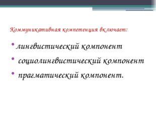 Коммуникативная компетенция включает: лингвистический компонент социолингвист