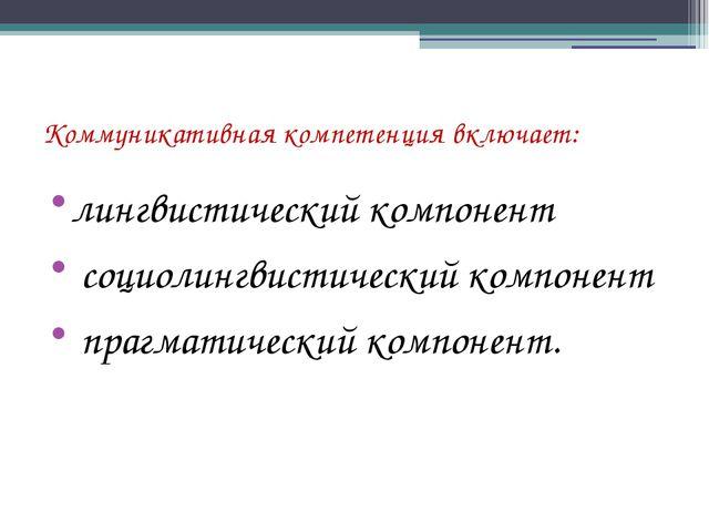 Коммуникативная компетенция включает: лингвистический компонент социолингвист...