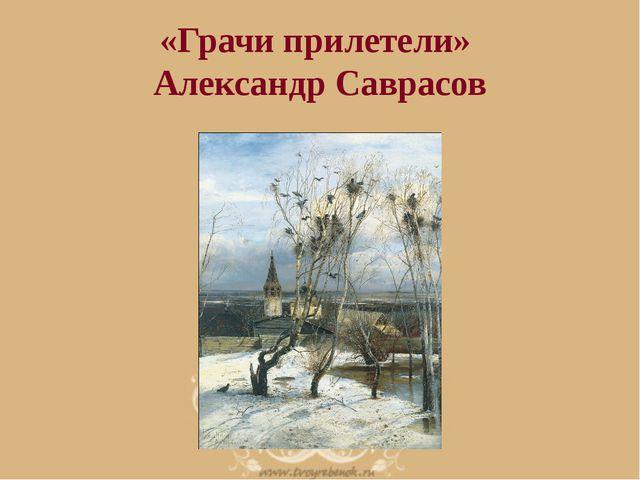 «Грачи прилетели» Александр Саврасов