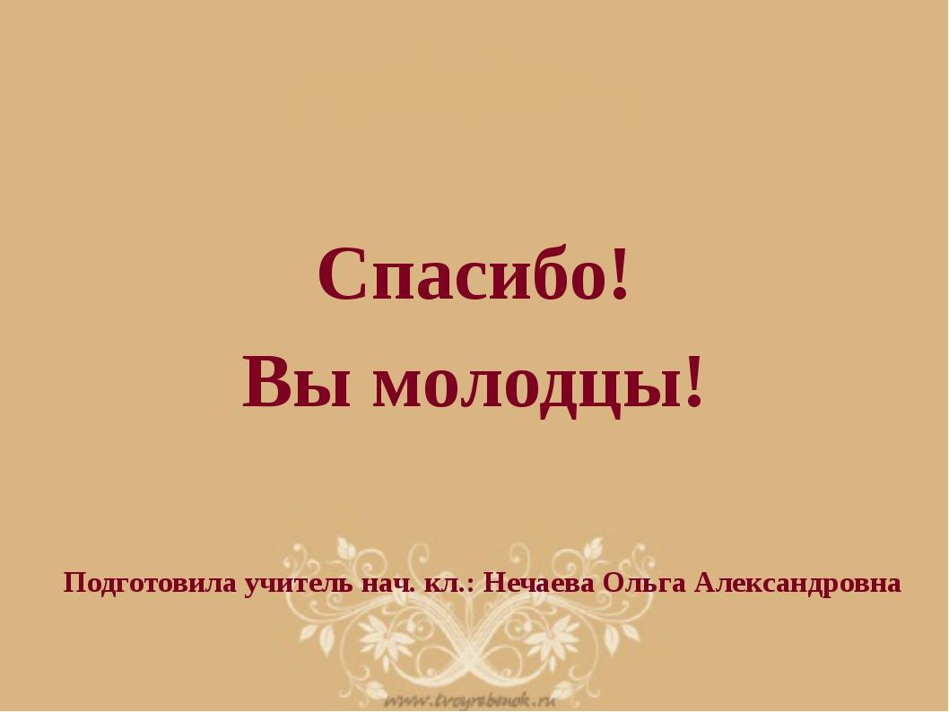 Спасибо! Вы молодцы! Подготовила учитель нач. кл.: Нечаева Ольга Александровна