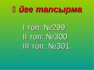Үйге тапсырма І топ: №299 ІІ топ: №300 ІІІ топ: №301.