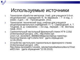 Используемые источники Технология обработки металлов: Учеб. для учащихся 5-9