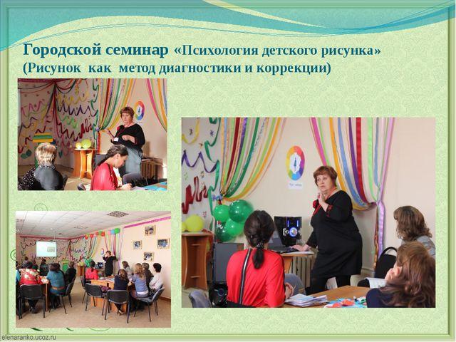 Городской семинар «Психология детского рисунка» (Рисунок как метод диагностик...