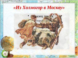 «Из Холмогор в Москву» Он был мечтою окрылен, Хотел всего добиться. И вот одн