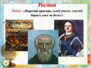 Ростов девиз: «Вырезай красиво, клей умело, смелей берись уже за дело!»
