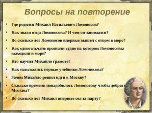 Вопросы на повторение Где родился Михаил Васильевич Ломоносов? Как звали отца