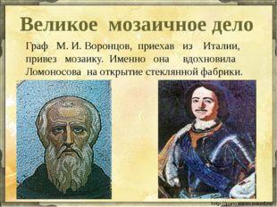 Великое мозаичное дело Граф М. И. Воронцов, приехав из Италии, привез мозаику