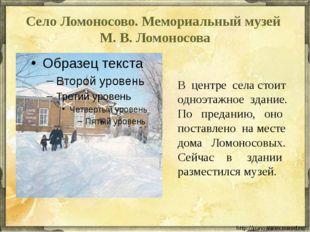 Село Ломоносово. Мемориальный музей М. В. Ломоносова  В центре села стоит од