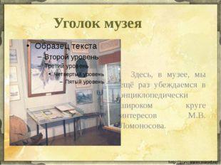 Уголок музея Здесь, в музее, мы ещё раз убеждаемся в энциклопедически широко