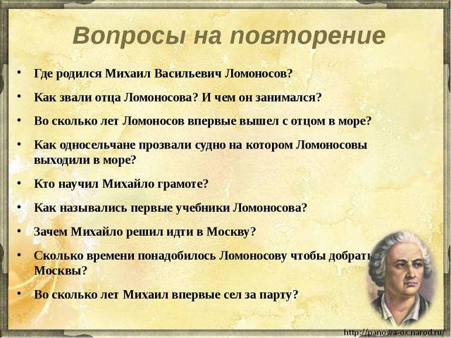 Вопросы на повторение Где родился Михаил Васильевич Ломоносов? Как звали отца...