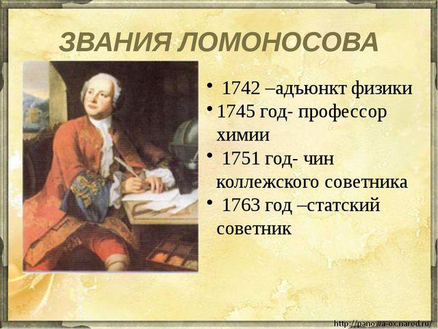 ЗВАНИЯ ЛОМОНОСОВА 1742 –адъюнкт физики 1745 год- профессор химии 1751 год- чи...
