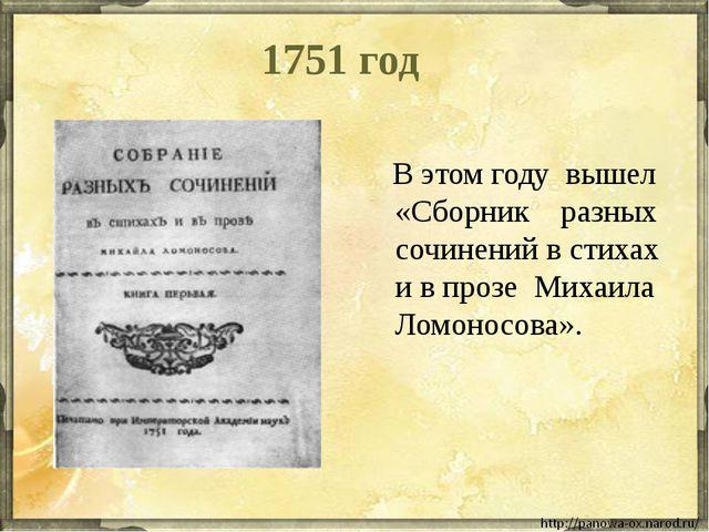 1751 год В этом году вышел «Сборник разных сочинений в стихах и в прозе Михаи...
