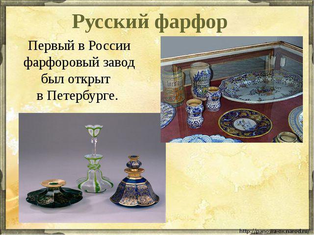 Русский фарфор Первый в России фарфоровый завод был открыт в Петербурге.