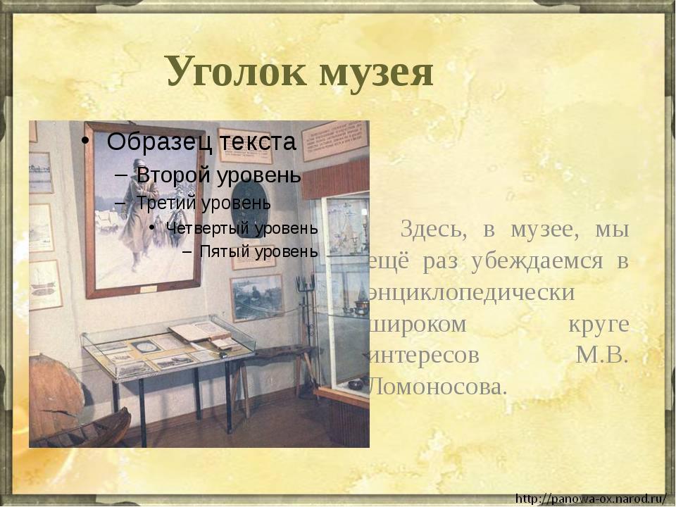 Уголок музея Здесь, в музее, мы ещё раз убеждаемся в энциклопедически широко...