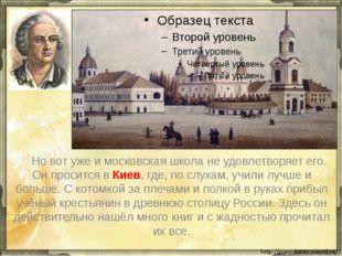 Но вот уже и московская школа не удовлетворяет его. Он просится в Киев, где