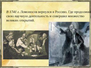 В 1741 г. Ломоносов вернулся в Россию. Где продолжил свою научную деятельност