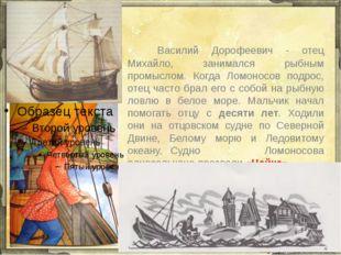 Василий Дорофеевич - отец Михайло, занимался рыбным промыслом. Когда Ломон