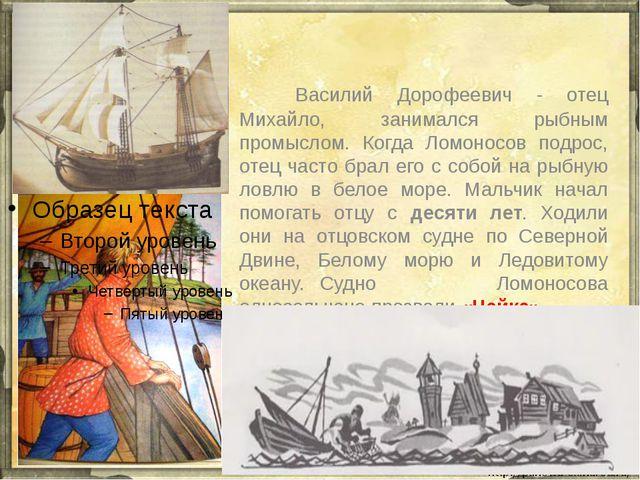 Василий Дорофеевич - отец Михайло, занимался рыбным промыслом. Когда Ломон...