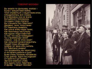 ГОВОРИТ МОСКВА! Вы знаете по фильмам, книгам – Была с фашистами война. Чтоб