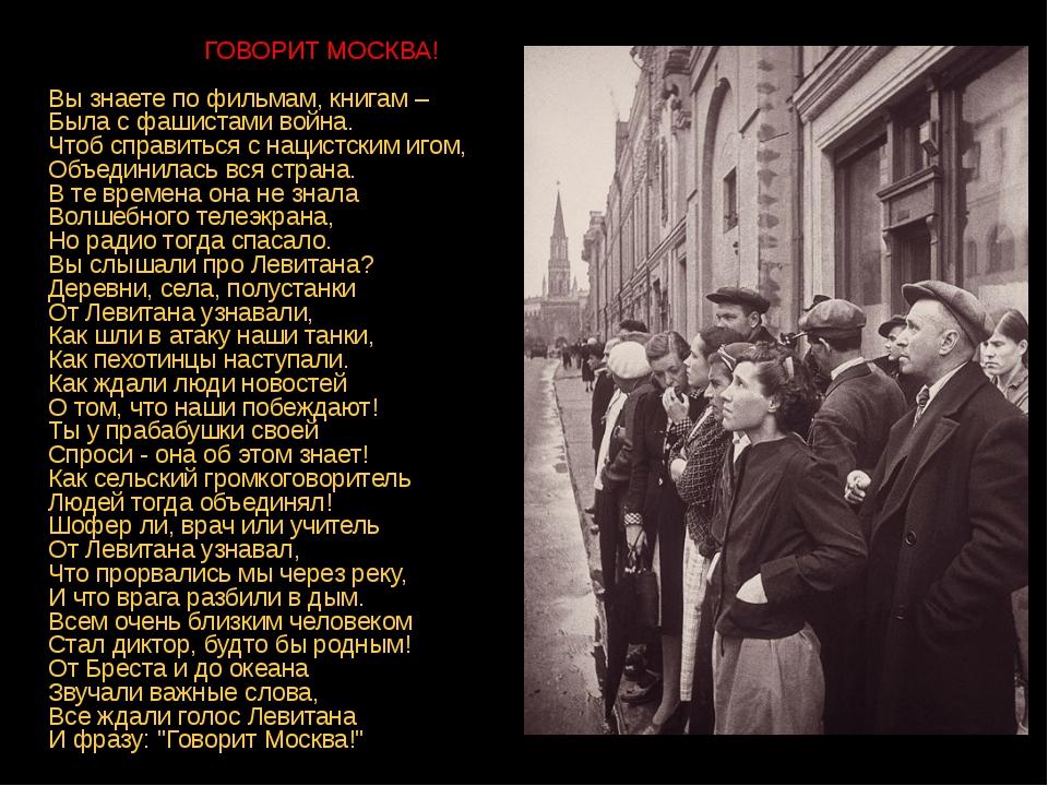 ГОВОРИТ МОСКВА! Вы знаете по фильмам, книгам – Была с фашистами война. Чтоб...
