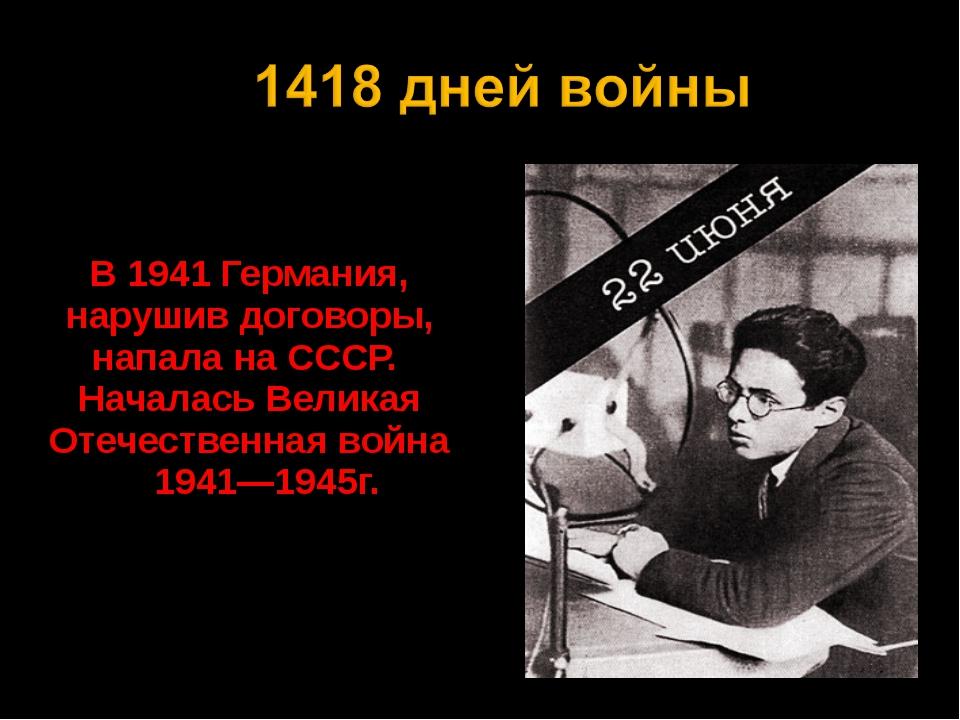 В 1941 Германия, нарушив договоры, напала на СССР. Началась Великая Отечеств...