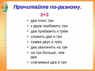 Прочитайте по-разному. 2+3 два плюс три к двум прибавить три два прибавить к
