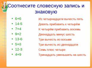 Соотнесите словесную запись и знаковую 6+6 14-5 7+4 9+2 13-6 5+8 12-3 4+9 Из