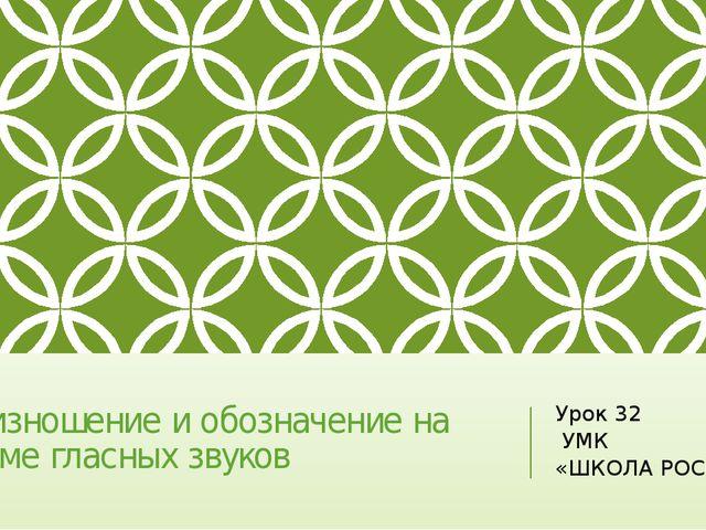 Произношение и обозначение на письме гласных звуков Урок 32 УМК «ШКОЛА РОССИ»
