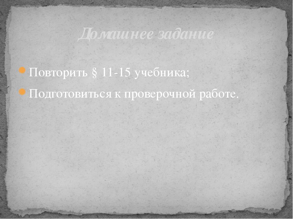 Повторить § 11-15 учебника; Подготовиться к проверочной работе. Домашнее зад...