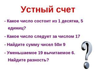 Устный счет - Какое число состоит из 1 десятка, 5 единиц? - Какое число следу
