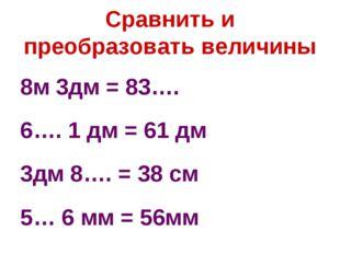 Сравнить и преобразовать величины 8м 3дм = 83…. 6…. 1 дм = 61 дм 3дм 8…. = 38