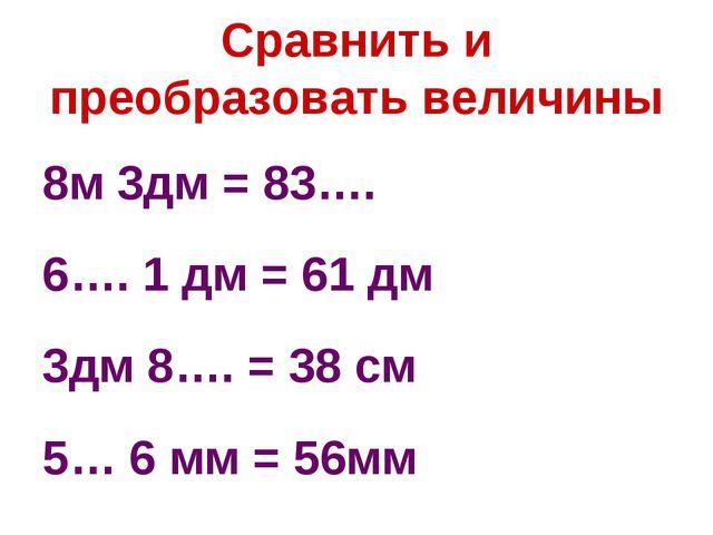 Сравнить и преобразовать величины 8м 3дм = 83…. 6…. 1 дм = 61 дм 3дм 8…. = 38...