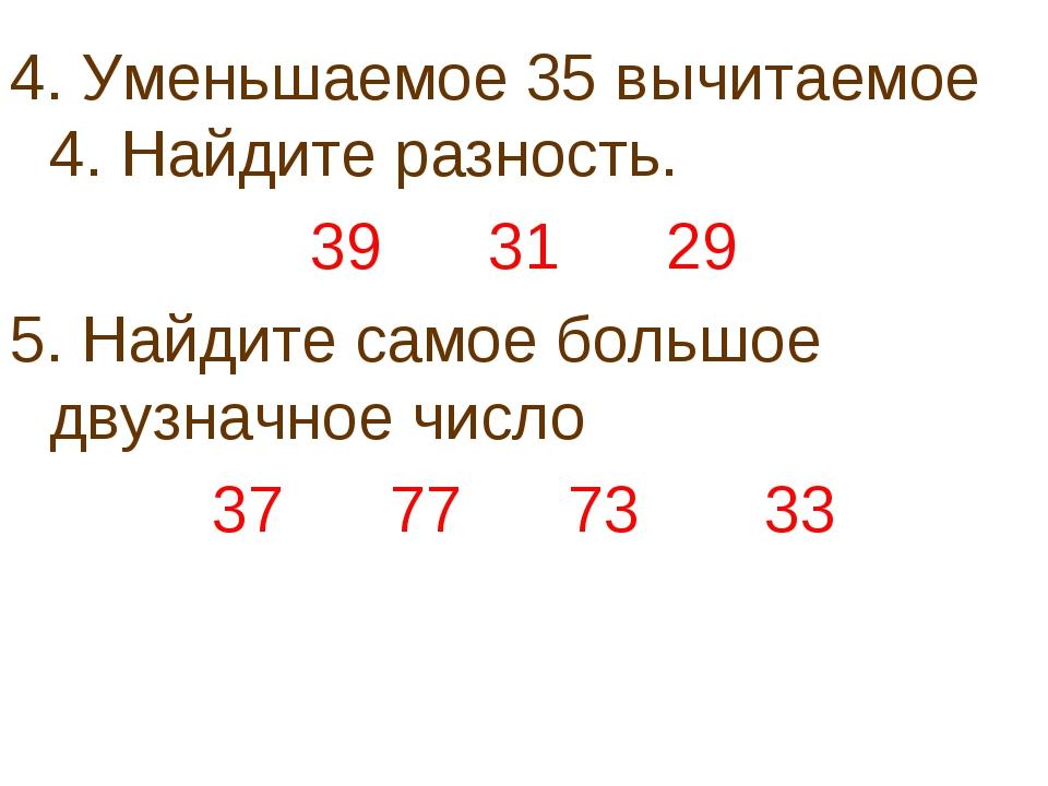 4. Уменьшаемое 35 вычитаемое 4. Найдите разность. 39 31 29 5. Найдите самое б...