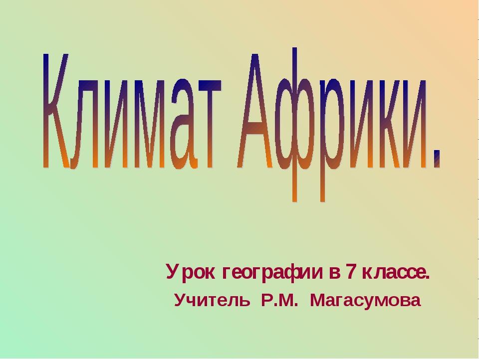 Урок географии в 7 классе. Учитель Р.М. Магасумова