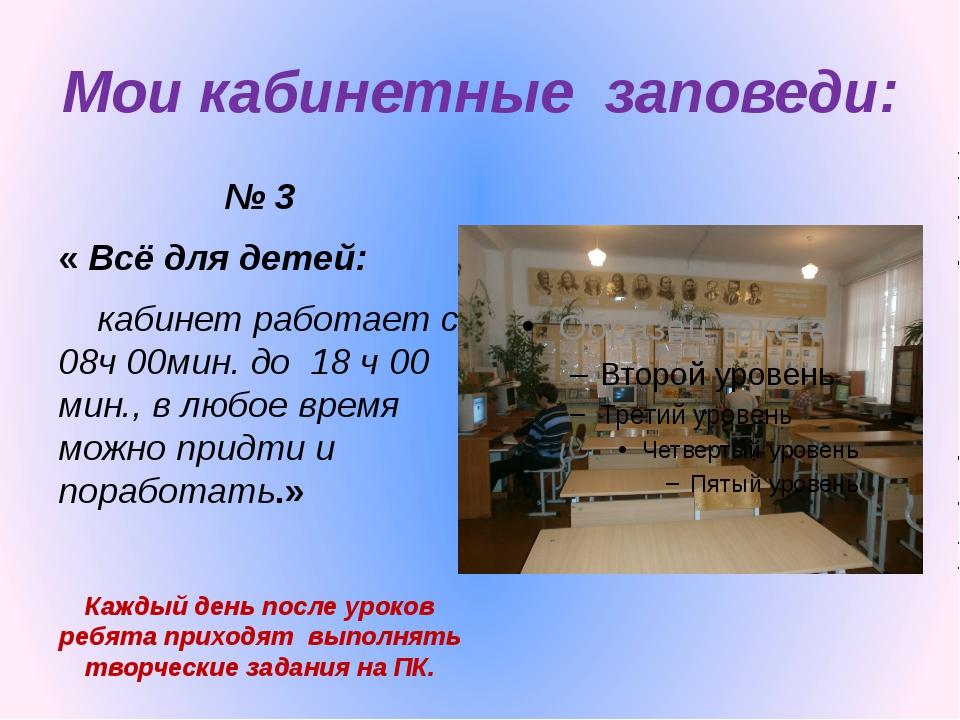 Мои кабинетные заповеди: № 3 « Всё для детей: кабинет работает с 08ч 00мин. д...