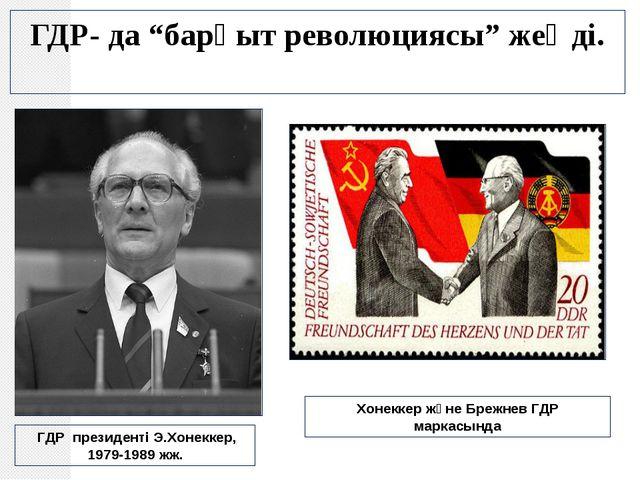 """ГДР- да """"барқыт революциясы"""" жеңді. ГДР президенті Э.Хонеккер, 1979-1989 жж...."""