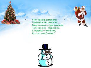 Снег катали и месили, Человека мы слепили, Вместо глаз — два уголька, Там, г