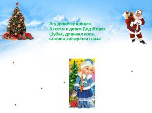 Эту девочку привёз В гости к детям Дед Мороз. Шубка, длинная коса, Словно звё