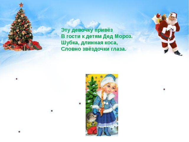Эту девочку привёз В гости к детям Дед Мороз. Шубка, длинная коса, Словно звё...