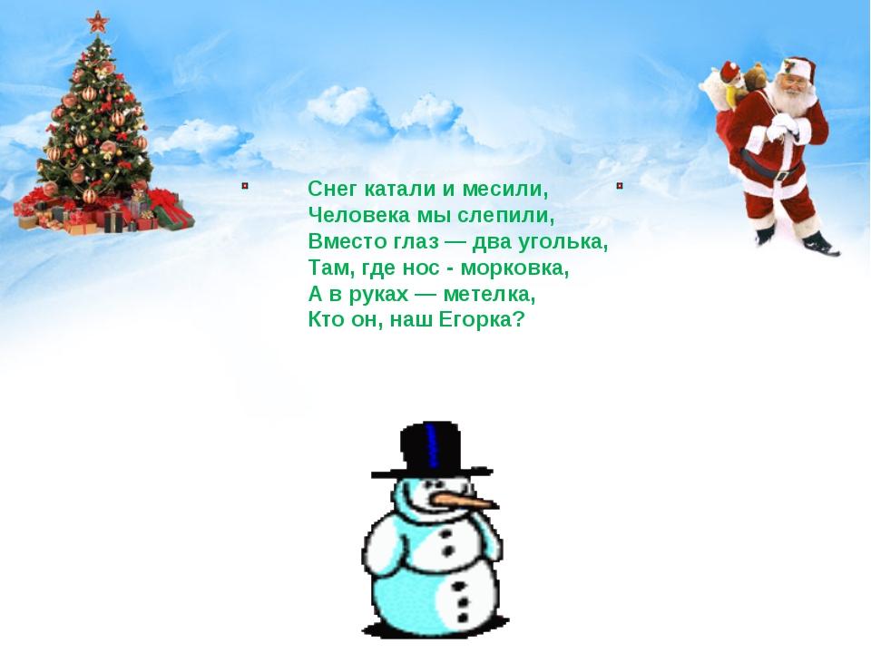 Снег катали и месили, Человека мы слепили, Вместо глаз — два уголька, Там, г...