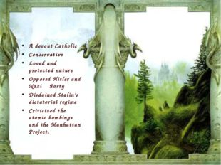 A devout Catholic Conservative Loved and protected nature Opposed Hitler and