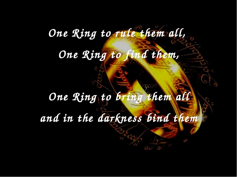 One Ring to rule them all, One Ring to find them, One Ring to bring them all...