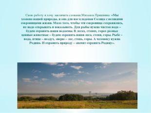 Свою работу я хочу закончить словами Михаила Пришвина: «Мы хозяева нашей при
