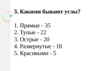 3. Какими бывают углы? 1. Прямые - 35 2. Тупые - 22 3. Острые - 20 4. Разверн